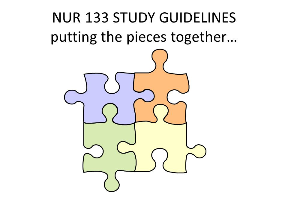 NUR 133 STUDY GUIDELINES putting the pieces together…