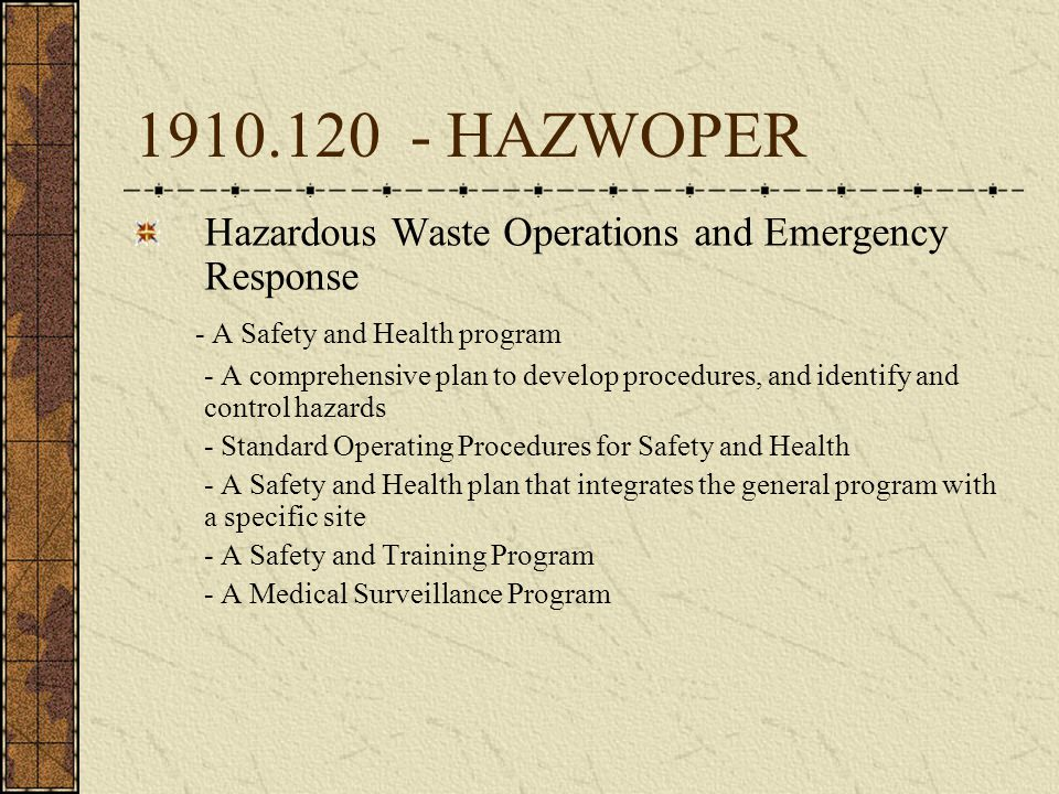 1910.120 - HAZWOPER Hazardous Waste Operations and Emergency Response - A Safety and Health program - A comprehensive plan to develop procedures, and identify and control hazards - Standard Operating Procedures for Safety and Health - A Safety and Health plan that integrates the general program with a specific site - A Safety and Training Program - A Medical Surveillance Program
