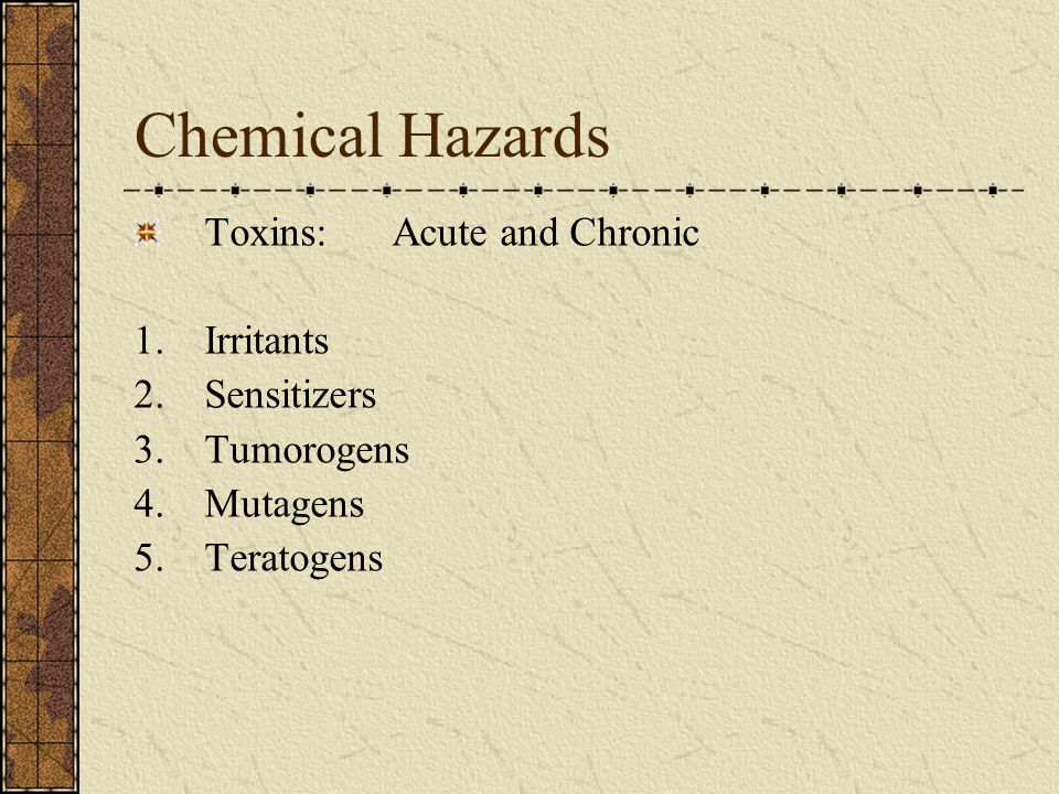 Chemical Hazards Toxins: Acute and Chronic 1.Irritants 2.Sensitizers 3.Tumorogens 4.Mutagens 5.Teratogens