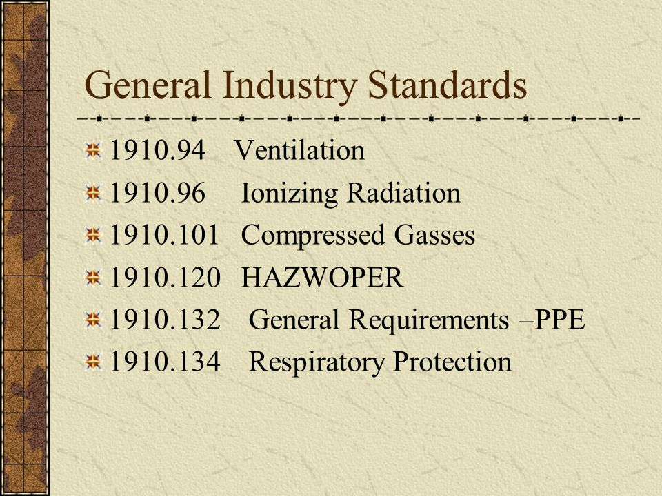 General Industry Standards 1910.94 Ventilation 1910.96 Ionizing Radiation 1910.101 Compressed Gasses 1910.120 HAZWOPER 1910.132 General Requirements –PPE 1910.134 Respiratory Protection
