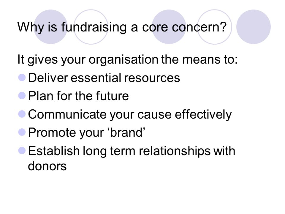 Why is fundraising a core concern? It gives your organisation the means to: Deliver essential resources Plan for the future Communicate your cause eff