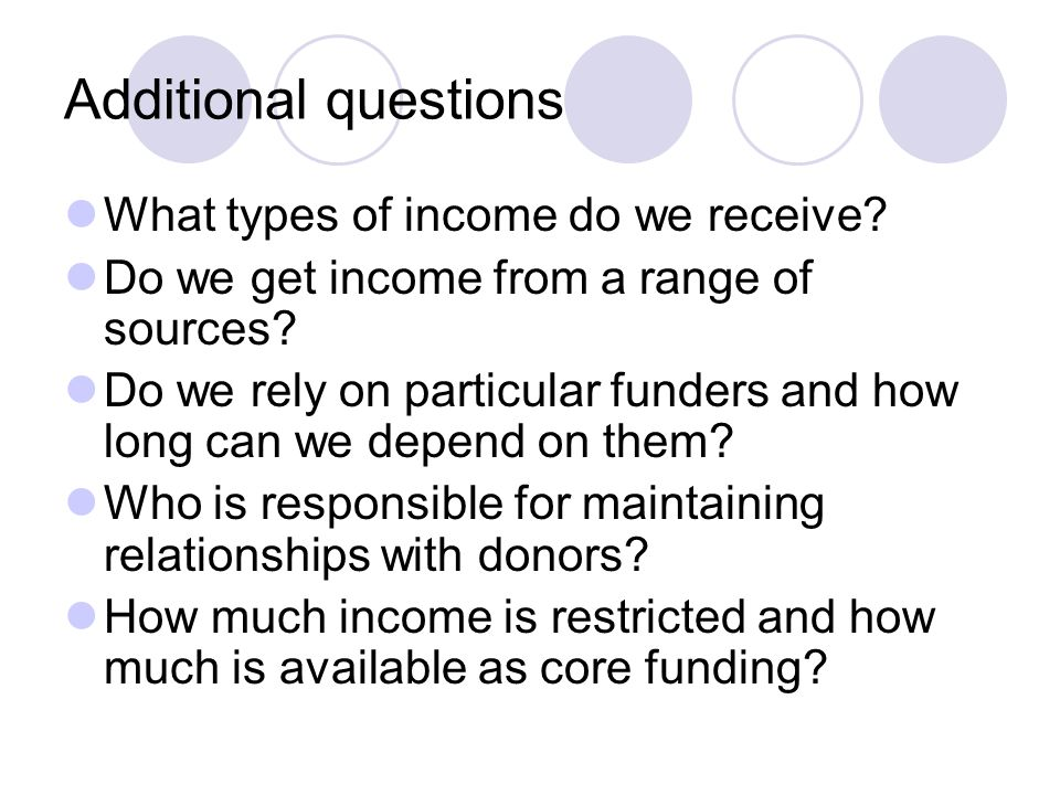 Additional questions What types of income do we receive? Do we get income from a range of sources? Do we rely on particular funders and how long can w