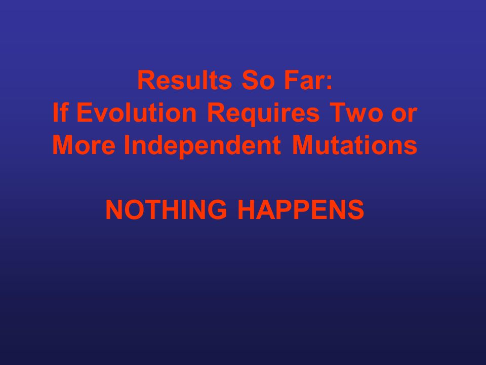 Results So Far: If Evolution Requires Two or More Independent Mutations NOTHING HAPPENS
