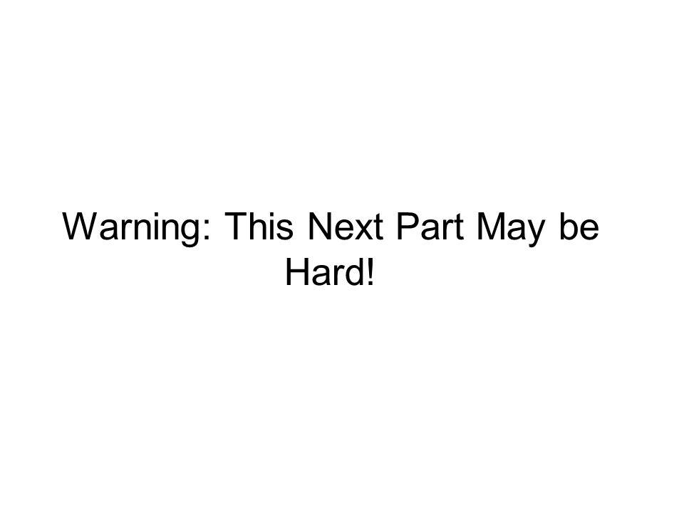 Warning: This Next Part May be Hard!