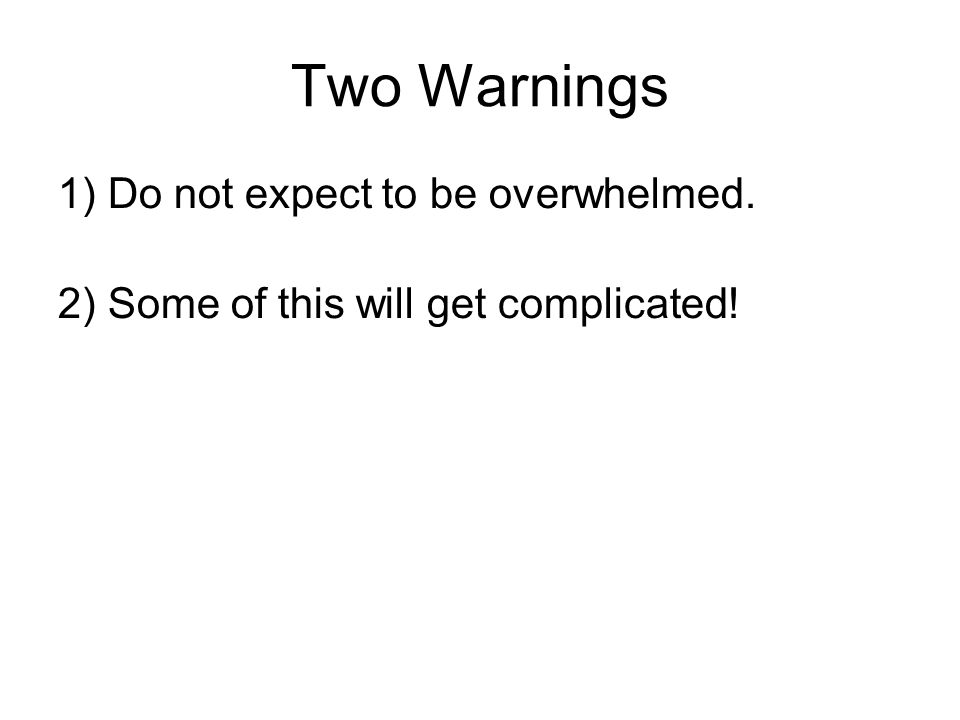 Two Warnings 1) Do not expect to be overwhelmed. 2) Some of this will get complicated!