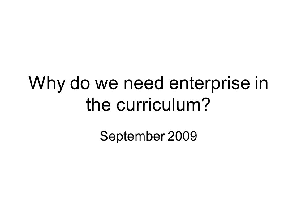 Why do we need enterprise in the curriculum? September 2009