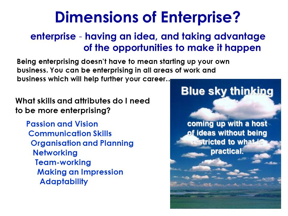 Dimensions of Enterprise? enterprise - having an idea, and taking advantage of the opportunities to make it happen Being enterprising doesn't have to