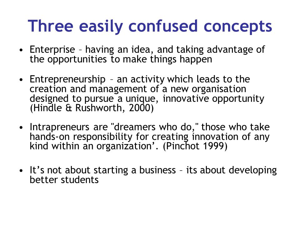 Three easily confused concepts Enterprise – having an idea, and taking advantage of the opportunities to make things happen Entrepreneurship – an activity which leads to the creation and management of a new organisation designed to pursue a unique, innovative opportunity (Hindle & Rushworth, 2000) Intrapreneurs are dreamers who do, those who take hands-on responsibility for creating innovation of any kind within an organization'.