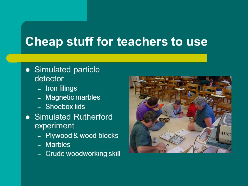 Cheap stuff for teachers to use Simulated particle detector – Iron filings – Magnetic marbles – Shoebox lids Simulated Rutherford experiment – Plywood & wood blocks – Marbles – Crude woodworking skill