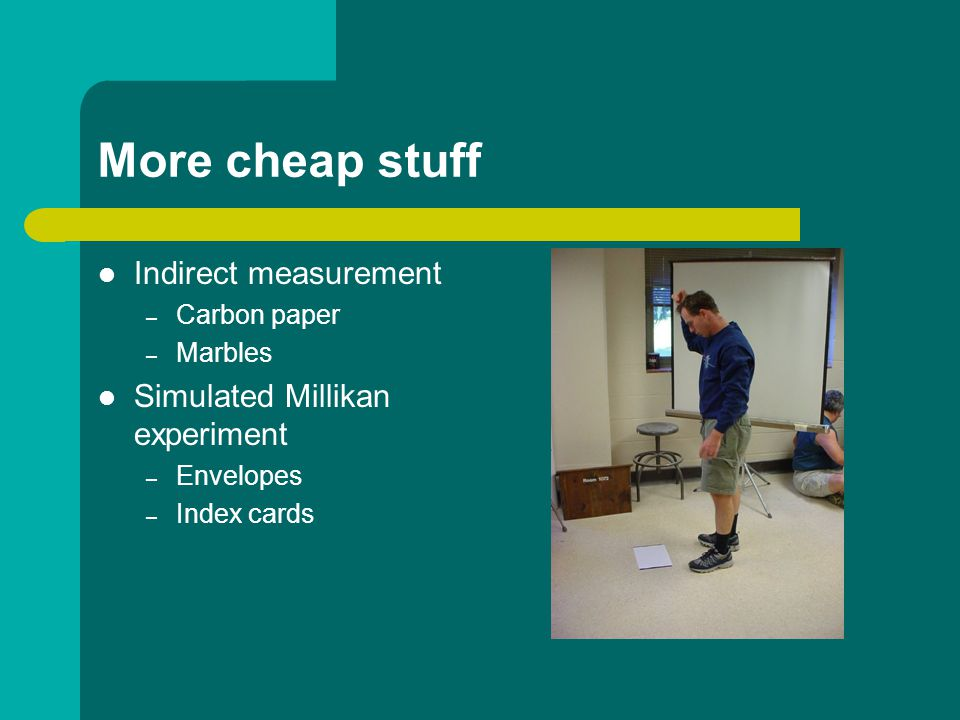 More cheap stuff Indirect measurement – Carbon paper – Marbles Simulated Millikan experiment – Envelopes – Index cards