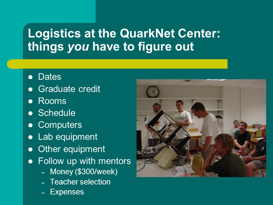 Logistics at the QuarkNet Center: things you have to figure out Dates Graduate credit Rooms Schedule Computers Lab equipment Other equipment Follow up with mentors – Money ($300/week) – Teacher selection – Expenses