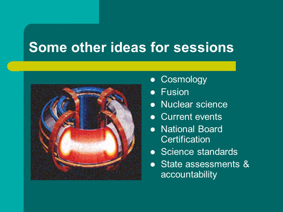 Some other ideas for sessions Cosmology Fusion Nuclear science Current events National Board Certification Science standards State assessments & accountability