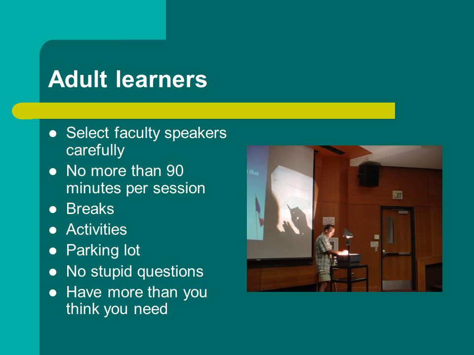 Adult learners Select faculty speakers carefully No more than 90 minutes per session Breaks Activities Parking lot No stupid questions Have more than you think you need