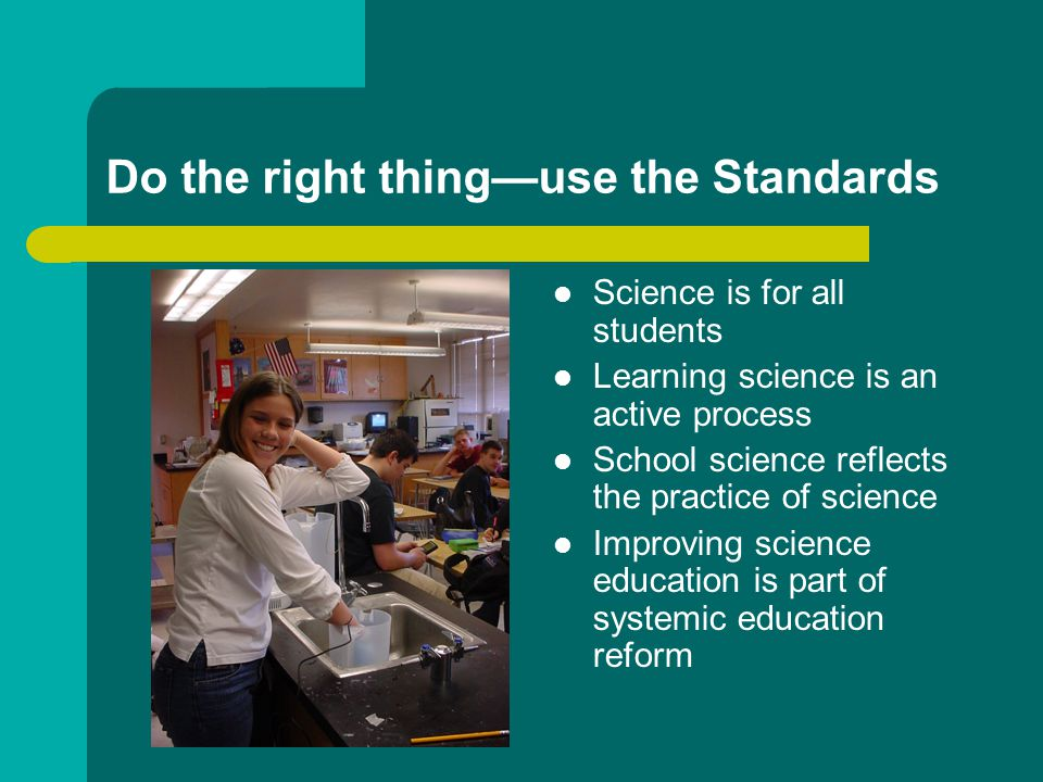 Do the right thing—use the Standards Science is for all students Learning science is an active process School science reflects the practice of science Improving science education is part of systemic education reform