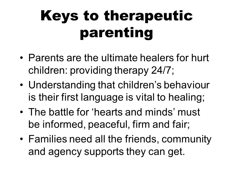 Keys to therapeutic parenting Parents are the ultimate healers for hurt children: providing therapy 24/7; Understanding that children's behaviour is their first language is vital to healing; The battle for 'hearts and minds' must be informed, peaceful, firm and fair; Families need all the friends, community and agency supports they can get.