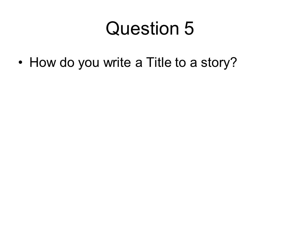 Question 5 How do you write a Title to a story