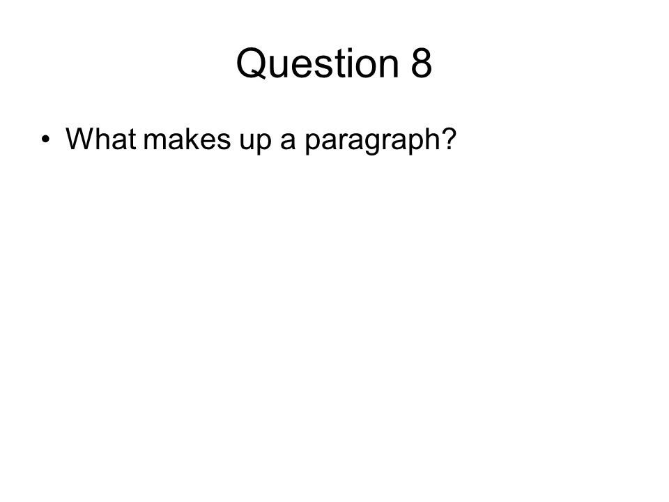 Question 8 What makes up a paragraph