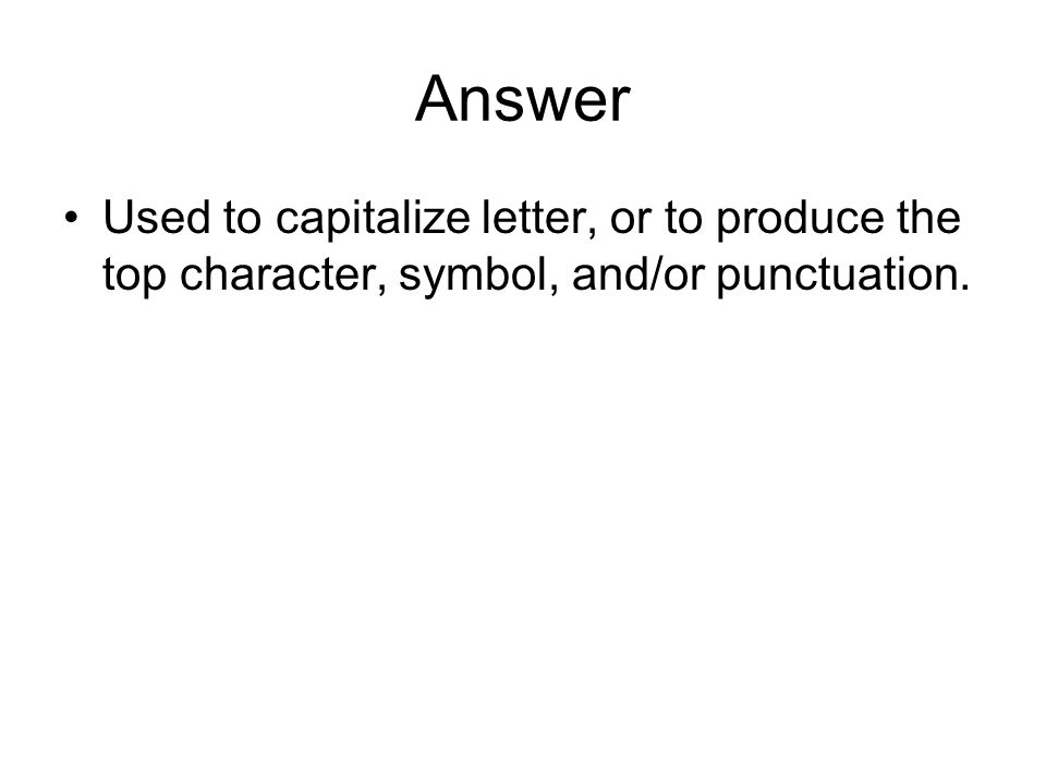Answer Used to capitalize letter, or to produce the top character, symbol, and/or punctuation.