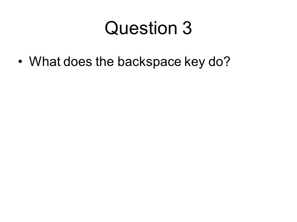Question 3 What does the backspace key do