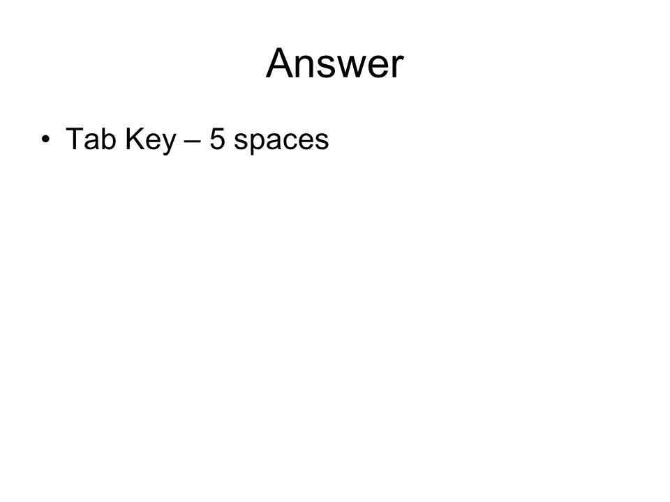 Answer Tab Key – 5 spaces