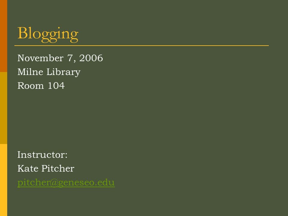 Blogging November 7, 2006 Milne Library Room 104 Instructor: Kate Pitcher pitcher@geneseo.edu