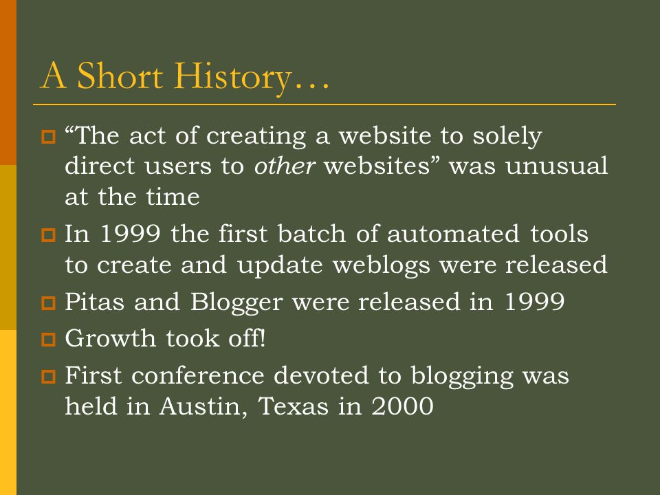 A Short History…  The act of creating a website to solely direct users to other websites was unusual at the time  In 1999 the first batch of automated tools to create and update weblogs were released  Pitas and Blogger were released in 1999  Growth took off.