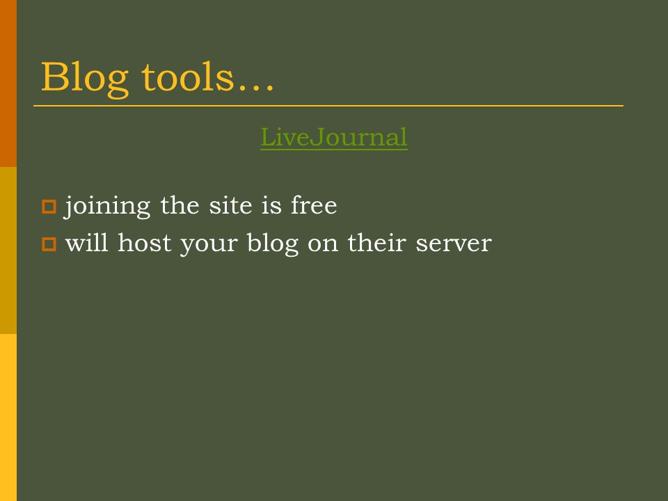 Blog tools… LiveJournal  joining the site is free  will host your blog on their server