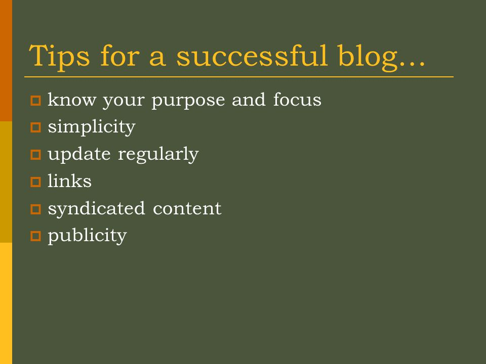 Tips for a successful blog…  know your purpose and focus  simplicity  update regularly  links  syndicated content  publicity