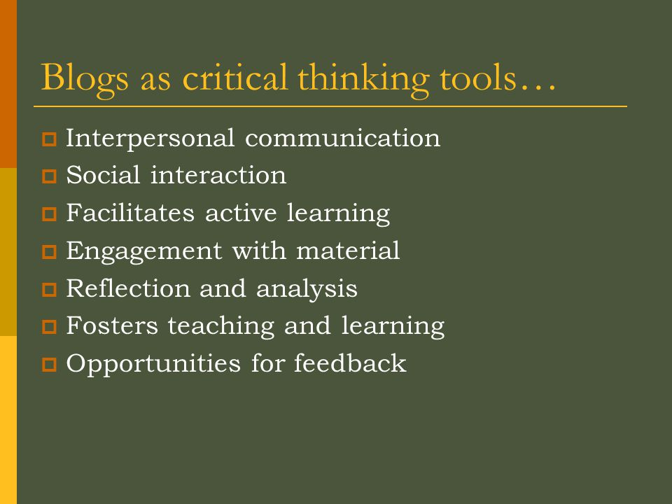Blogs as critical thinking tools…  Interpersonal communication  Social interaction  Facilitates active learning  Engagement with material  Reflection and analysis  Fosters teaching and learning  Opportunities for feedback