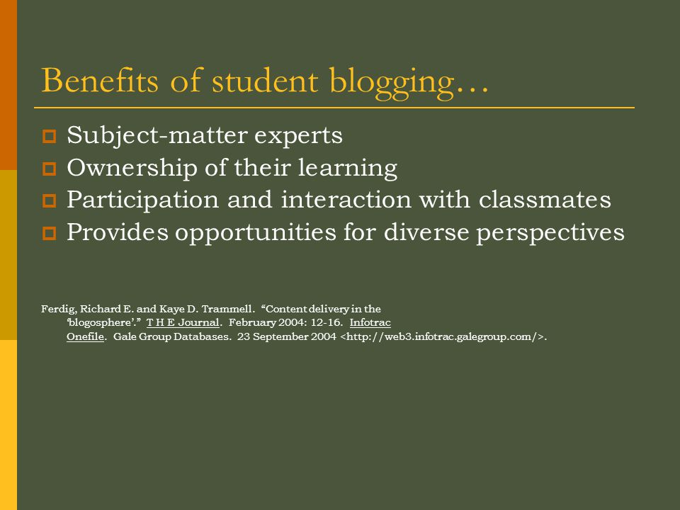 Benefits of student blogging…  Subject-matter experts  Ownership of their learning  Participation and interaction with classmates  Provides opportunities for diverse perspectives Ferdig, Richard E.