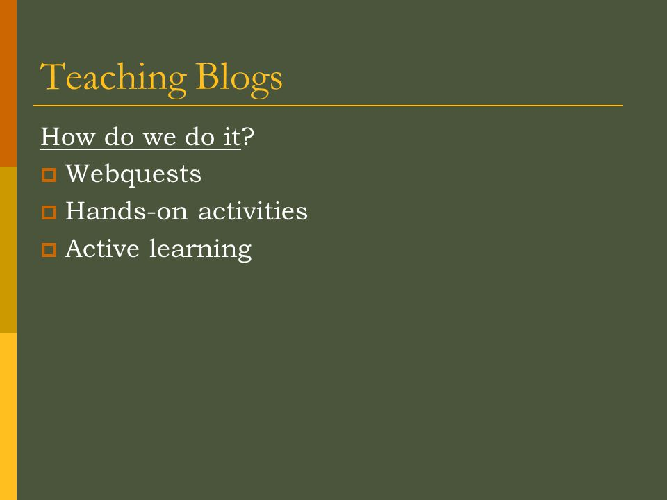 Teaching Blogs How do we do it  Webquests  Hands-on activities  Active learning