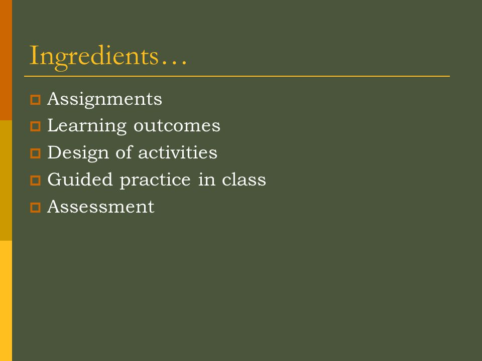Ingredients…  Assignments  Learning outcomes  Design of activities  Guided practice in class  Assessment