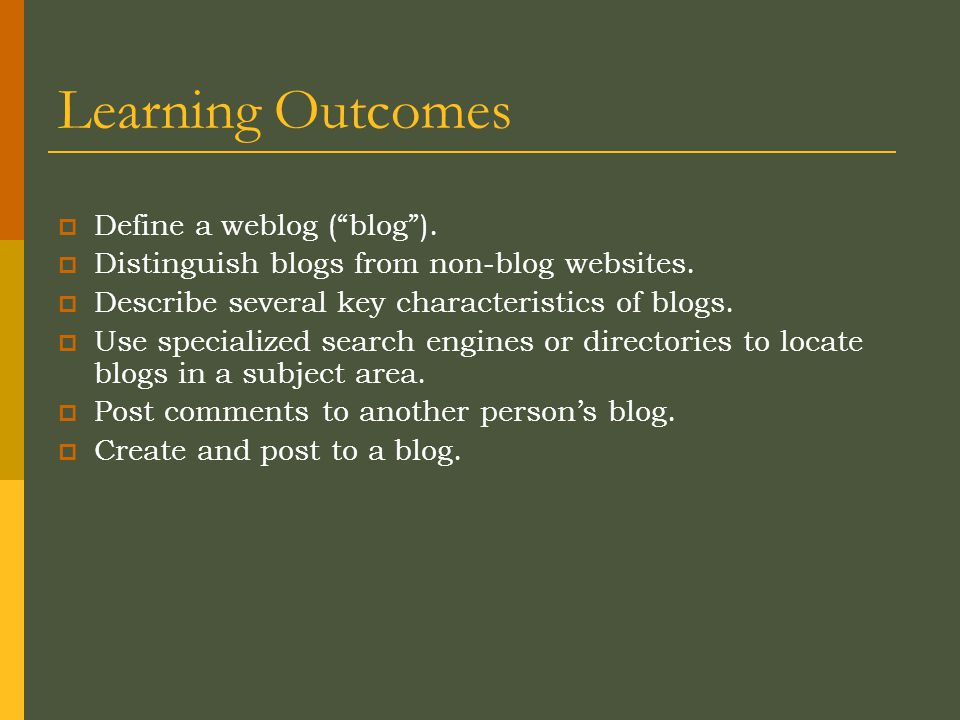 Learning Outcomes  Define a weblog ( blog ).  Distinguish blogs from non-blog websites.