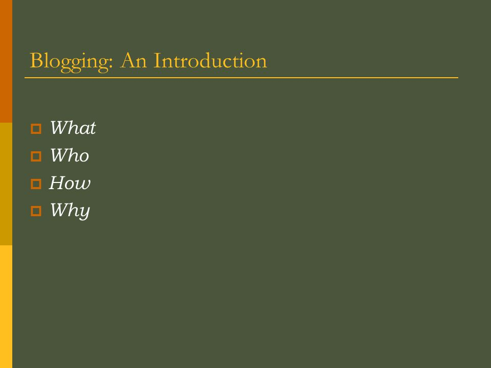 Blogging: An Introduction  What  Who  How  Why