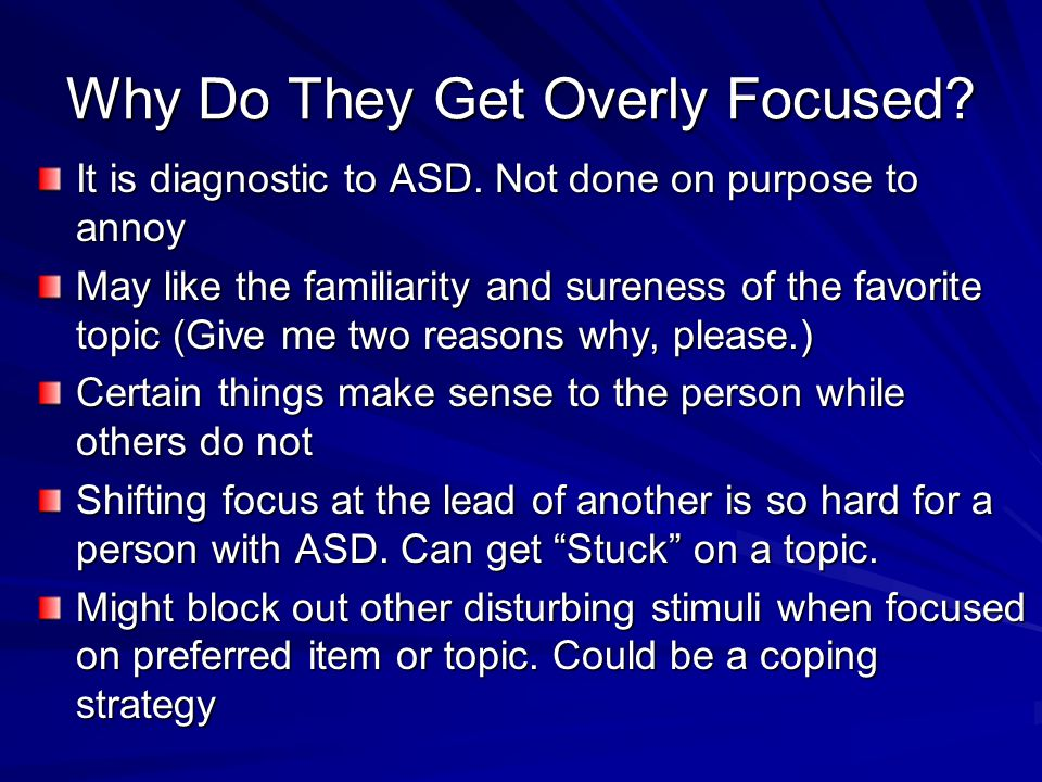 Why Do They Get Overly Focused. It is diagnostic to ASD.