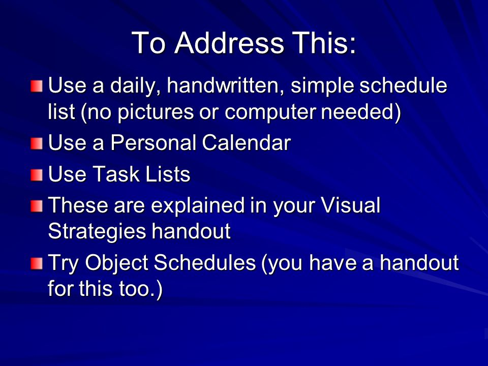 To Address This: Use a daily, handwritten, simple schedule list (no pictures or computer needed) Use a Personal Calendar Use Task Lists These are explained in your Visual Strategies handout Try Object Schedules (you have a handout for this too.)