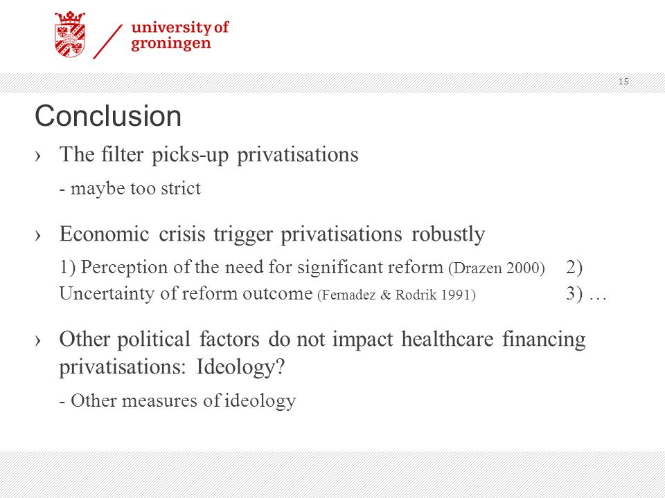 Conclusion ›The filter picks-up privatisations - maybe too strict ›Economic crisis trigger privatisations robustly 1) Perception of the need for significant reform (Drazen 2000) 2) Uncertainty of reform outcome (Fernadez & Rodrik 1991) 3) … ›Other political factors do not impact healthcare financing privatisations: Ideology.