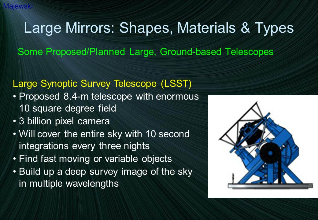 Large Mirrors: Shapes, Materials & Types Some Proposed/Planned Large, Ground-based Telescopes Majewski Large Synoptic Survey Telescope (LSST) Proposed 8.4-m telescope with enormous 10 square degree field 3 billion pixel camera Will cover the entire sky with 10 second integrations every three nights Find fast moving or variable objects Build up a deep survey image of the sky in multiple wavelengths