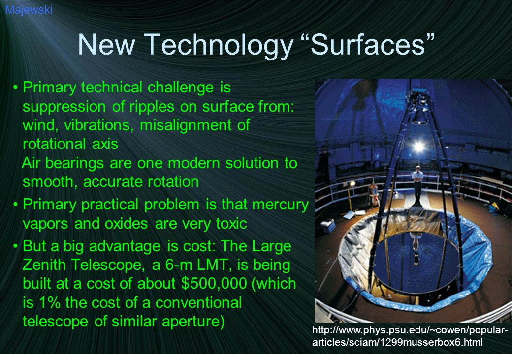 New Technology Surfaces Primary technical challenge is suppression of ripples on surface from: wind, vibrations, misalignment of rotational axis Air bearings are one modern solution to smooth, accurate rotation Primary practical problem is that mercury vapors and oxides are very toxic But a big advantage is cost: The Large Zenith Telescope, a 6-m LMT, is being built at a cost of about $500,000 (which is 1% the cost of a conventional telescope of similar aperture) Majewski http://www.phys.psu.edu/~cowen/popular- articles/sciam/1299musserbox6.html