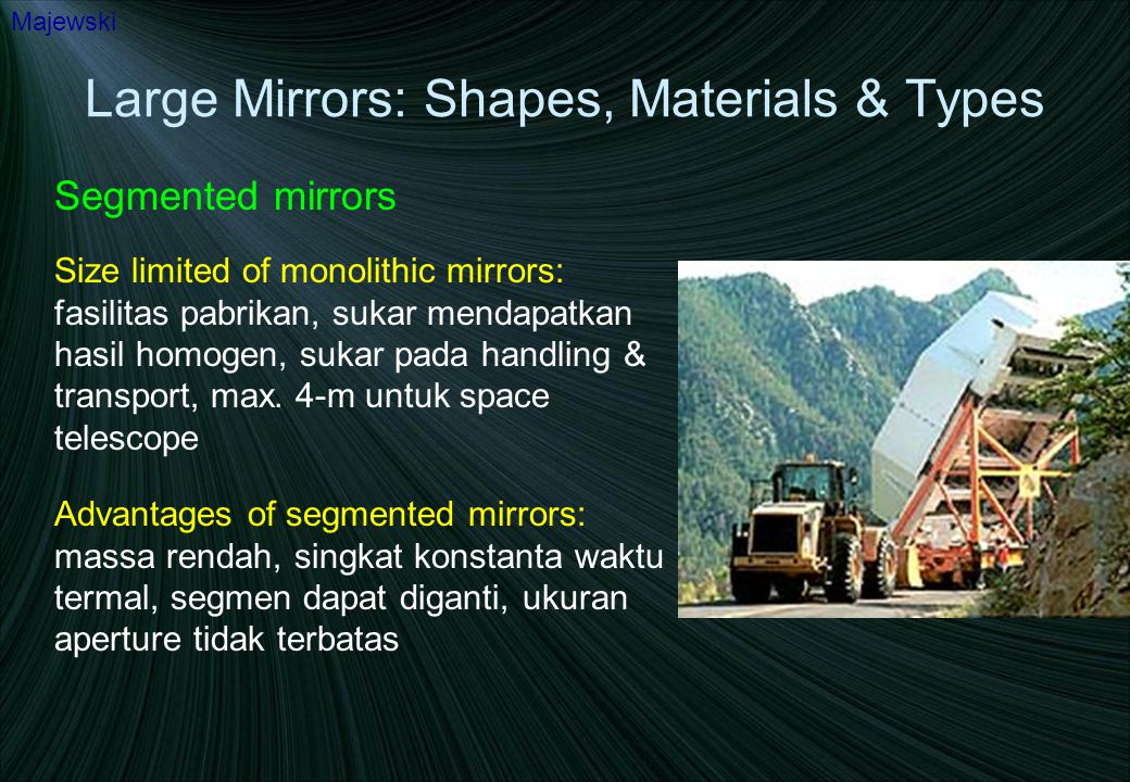 Large Mirrors: Shapes, Materials & Types Segmented mirrors Majewski However: all segments must be figured to be parts of one parent shape ( off- axis paraboloidal segments tricky and expensive), all segments must be kept precisely and actively aligned despite changing gravity, thermal effects, wind, etc.