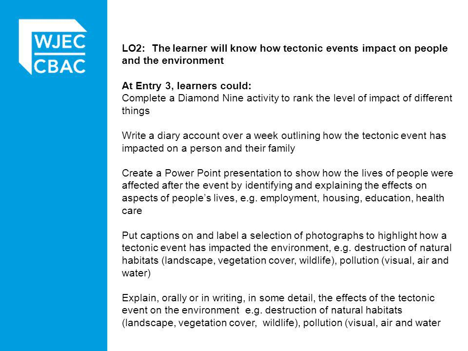 LO2: The learner will know how tectonic events impact on people and the environment At Entry 3, learners could: Complete a Diamond Nine activity to rank the level of impact of different things Write a diary account over a week outlining how the tectonic event has impacted on a person and their family Create a Power Point presentation to show how the lives of people were affected after the event by identifying and explaining the effects on aspects of people's lives, e.g.