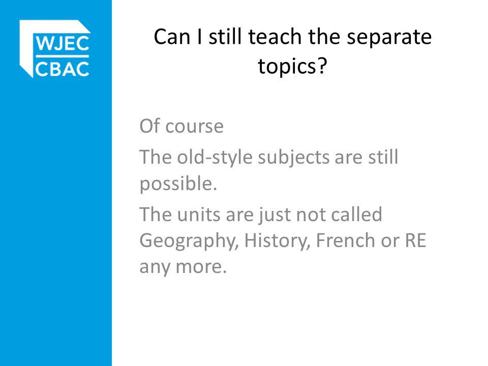 Can I still teach the separate topics. Of course The old-style subjects are still possible.