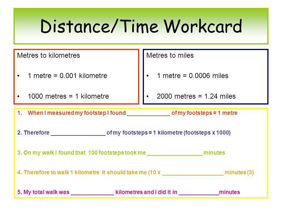 Distance/Time Workcard Metres to kilometres 1 metre = 0.001 kilometre 1000 metres = 1 kilometre Metres to miles 1 metre = 0.0006 miles 2000 metres = 1