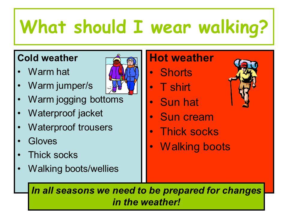 What should I wear walking? Cold weather Warm hat Warm jumper/s Warm jogging bottoms Waterproof jacket Waterproof trousers Gloves Thick socks Walking
