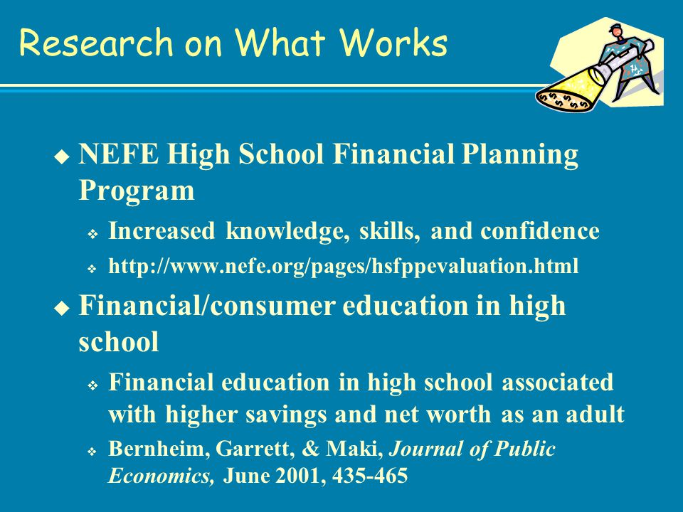 Research on What Works u NEFE High School Financial Planning Program v Increased knowledge, skills, and confidence v http://www.nefe.org/pages/hsfppevaluation.html u Financial/consumer education in high school v Financial education in high school associated with higher savings and net worth as an adult v Bernheim, Garrett, & Maki, Journal of Public Economics, June 2001, 435-465