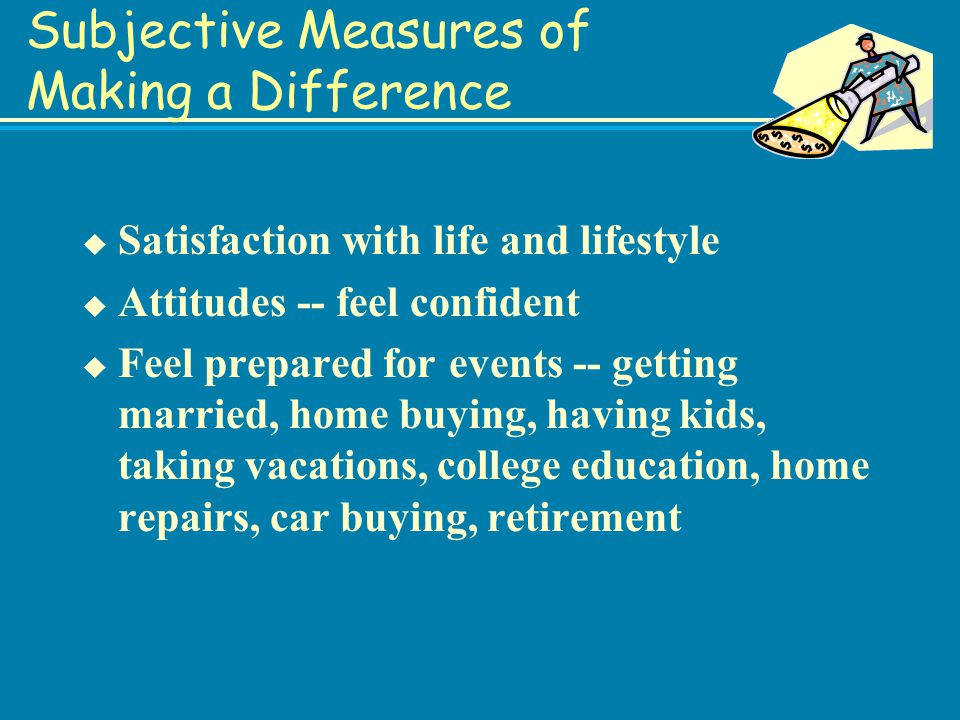 Subjective Measures of Making a Difference u Satisfaction with life and lifestyle u Attitudes -- feel confident u Feel prepared for events -- getting married, home buying, having kids, taking vacations, college education, home repairs, car buying, retirement