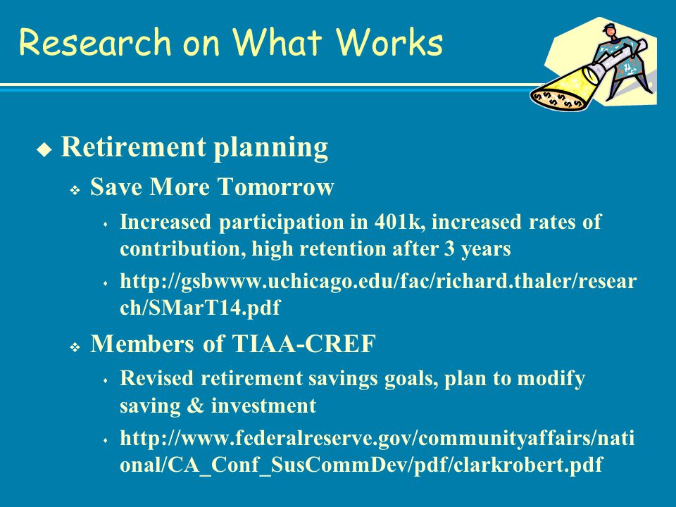 Research on What Works u Retirement planning v Save More Tomorrow s Increased participation in 401k, increased rates of contribution, high retention after 3 years s http://gsbwww.uchicago.edu/fac/richard.thaler/resear ch/SMarT14.pdf v Members of TIAA-CREF s Revised retirement savings goals, plan to modify saving & investment s http://www.federalreserve.gov/communityaffairs/nati onal/CA_Conf_SusCommDev/pdf/clarkrobert.pdf