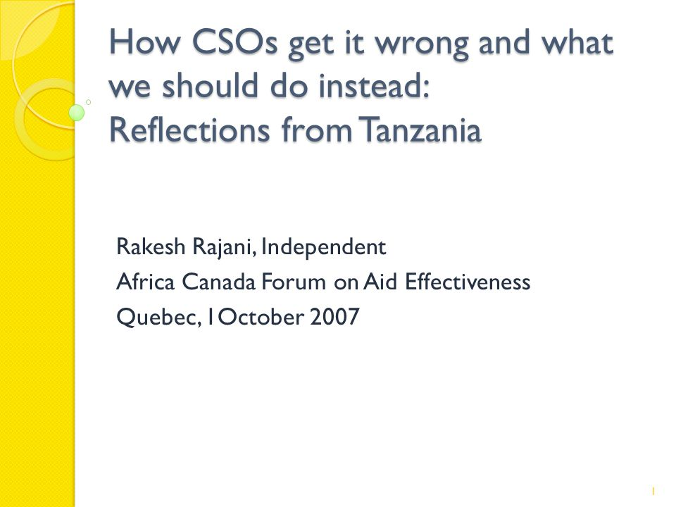 How CSOs get it wrong and what we should do instead: Reflections from Tanzania Rakesh Rajani, Independent Africa Canada Forum on Aid Effectiveness Quebec, 1October 2007 1
