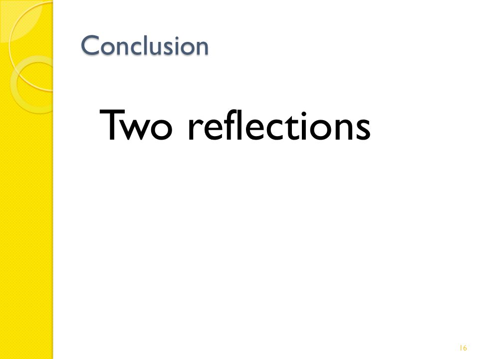 Conclusion Two reflections 16