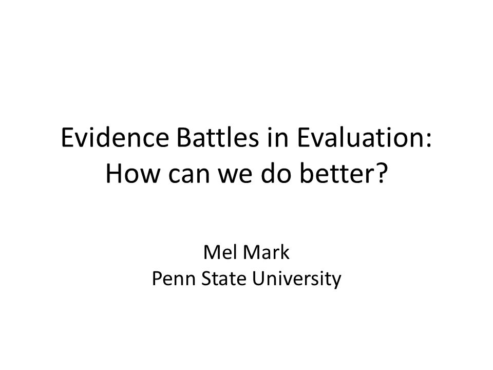 Evidence Battles in Evaluation: How can we do better? Mel Mark Penn State University